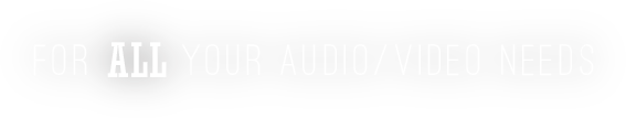 For All Your Audio/Video Needs